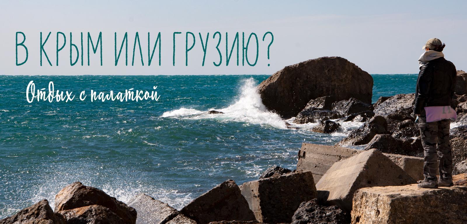 Крым или Грузия? Отдых с палаткой